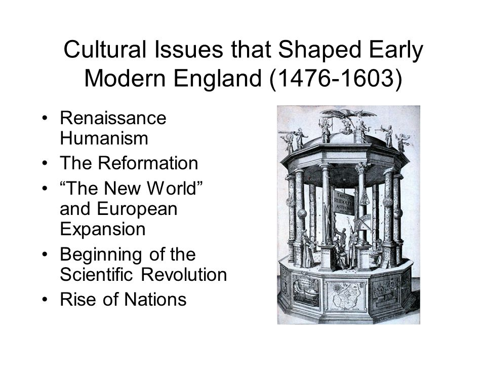 """Cultural Issues that Shaped Early Modern England (1476-1603) Renaissance Humanism The Reformation """"The New World"""" and European Expansion Beginning of"""
