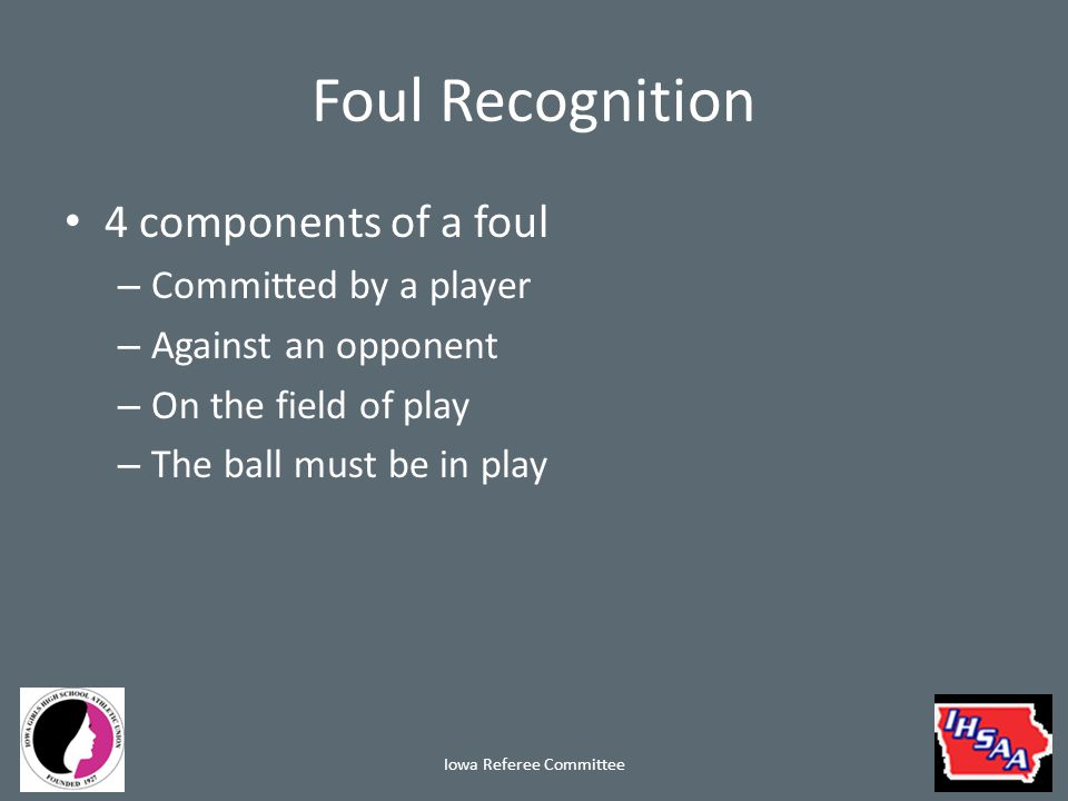 Foul Recognition 4 components of a foul – Committed by a player – Against an opponent – On the field of play – The ball must be in play Iowa Referee Committee