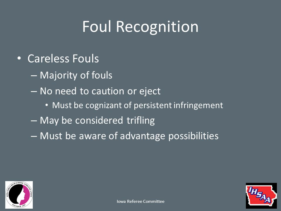 Foul Recognition Careless Fouls – Majority of fouls – No need to caution or eject Must be cognizant of persistent infringement – May be considered trifling – Must be aware of advantage possibilities Iowa Referee Committee