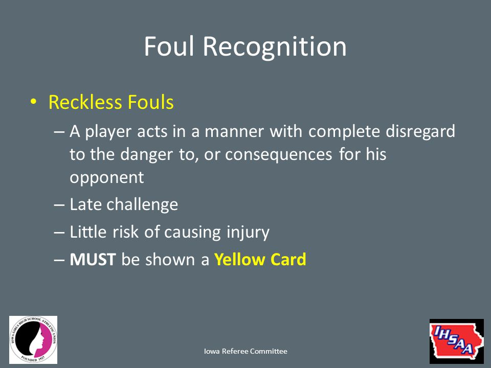 Foul Recognition Reckless Fouls – A player acts in a manner with complete disregard to the danger to, or consequences for his opponent – Late challenge – Little risk of causing injury – MUST be shown a Yellow Card Iowa Referee Committee