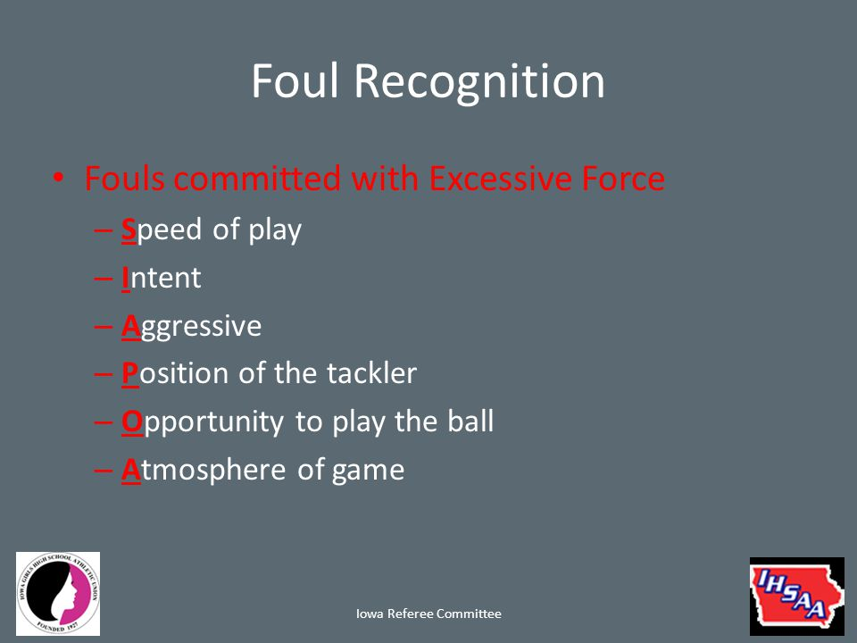 Foul Recognition Fouls committed with Excessive Force – Speed of play – Intent – Aggressive – Position of the tackler – Opportunity to play the ball – Atmosphere of game Iowa Referee Committee