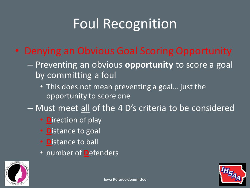 Foul Recognition Denying an Obvious Goal Scoring Opportunity – Preventing an obvious opportunity to score a goal by committing a foul This does not mean preventing a goal… just the opportunity to score one – Must meet all of the 4 D's criteria to be considered Direction of play Distance to goal Distance to ball number of Defenders Iowa Referee Committee