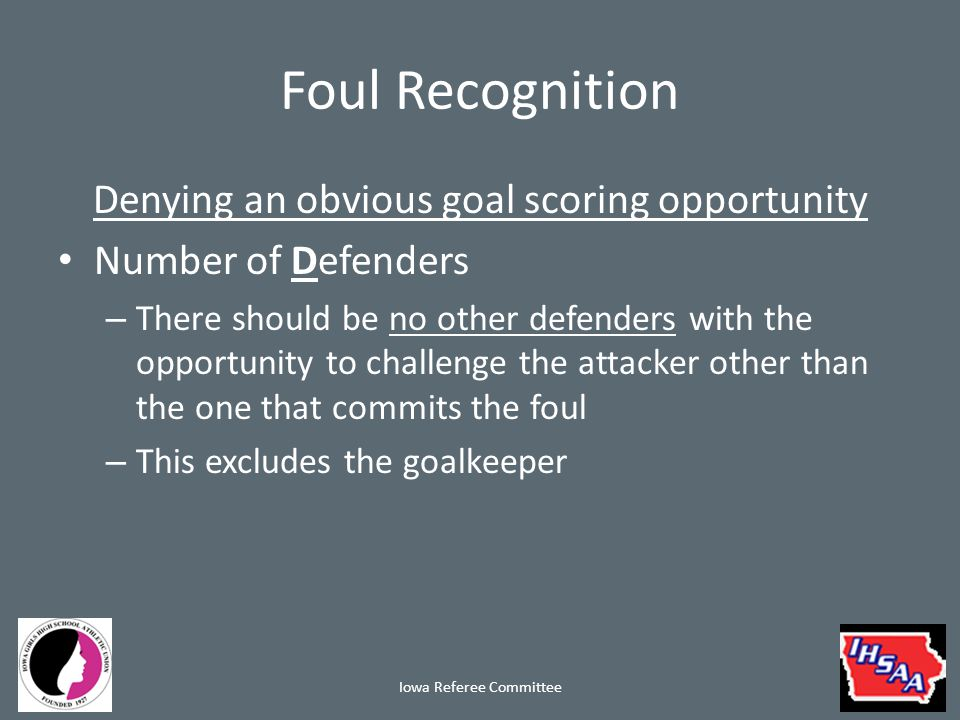Foul Recognition Denying an obvious goal scoring opportunity Number of Defenders – There should be no other defenders with the opportunity to challenge the attacker other than the one that commits the foul – This excludes the goalkeeper Iowa Referee Committee