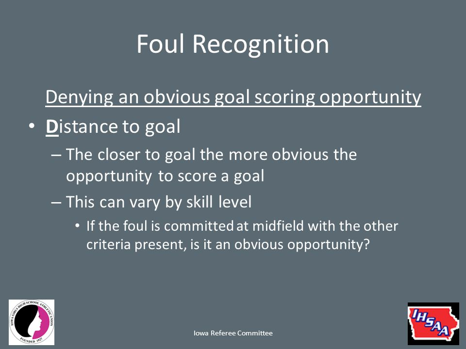 Foul Recognition Denying an obvious goal scoring opportunity Distance to ball – The attacker must be close enough to the ball to continue playing it at the time of the foul This does not mean the ball has to be at their feet It does mean in your opinion they would be the next to play it if not fouled Iowa Referee Committee