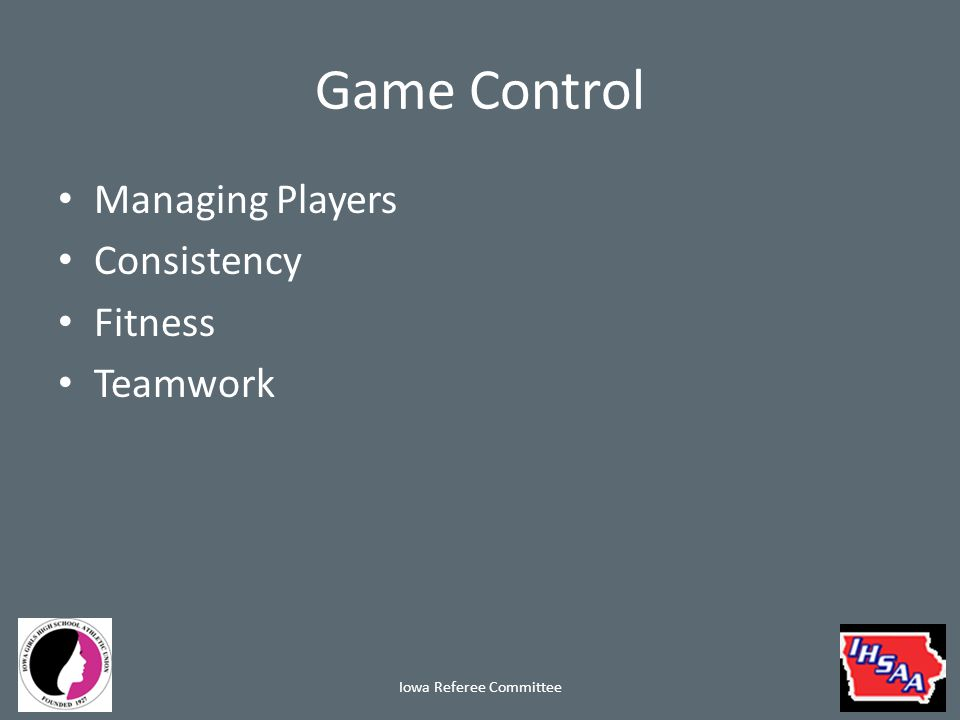 Game Control Managing Players Managing Players Consistency Fitness Teamwork Iowa Referee Committee
