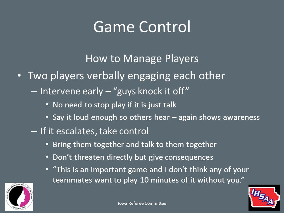 Game Control How to Manage Players Two players verbally engaging each other – Intervene early – guys knock it off No need to stop play if it is just talk Say it loud enough so others hear – again shows awareness – If it escalates, take control Bring them together and talk to them together Don't threaten directly but give consequences This is an important game and I don't think any of your teammates want to play 10 minutes of it without you. Iowa Referee Committee