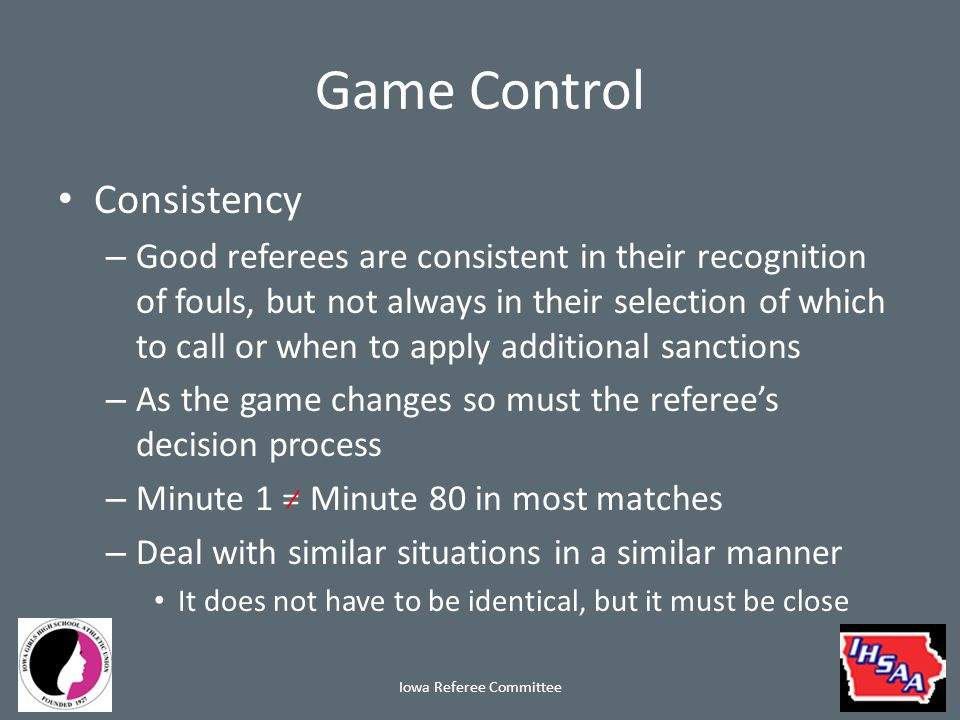 Game Control Consistency – Good referees are consistent in their recognition of fouls, but not always in their selection of which to call or when to apply additional sanctions – As the game changes so must the referee's decision process – Minute 1 = Minute 80 in most matches – Deal with similar situations in a similar manner It does not have to be identical, but it must be close Iowa Referee Committee