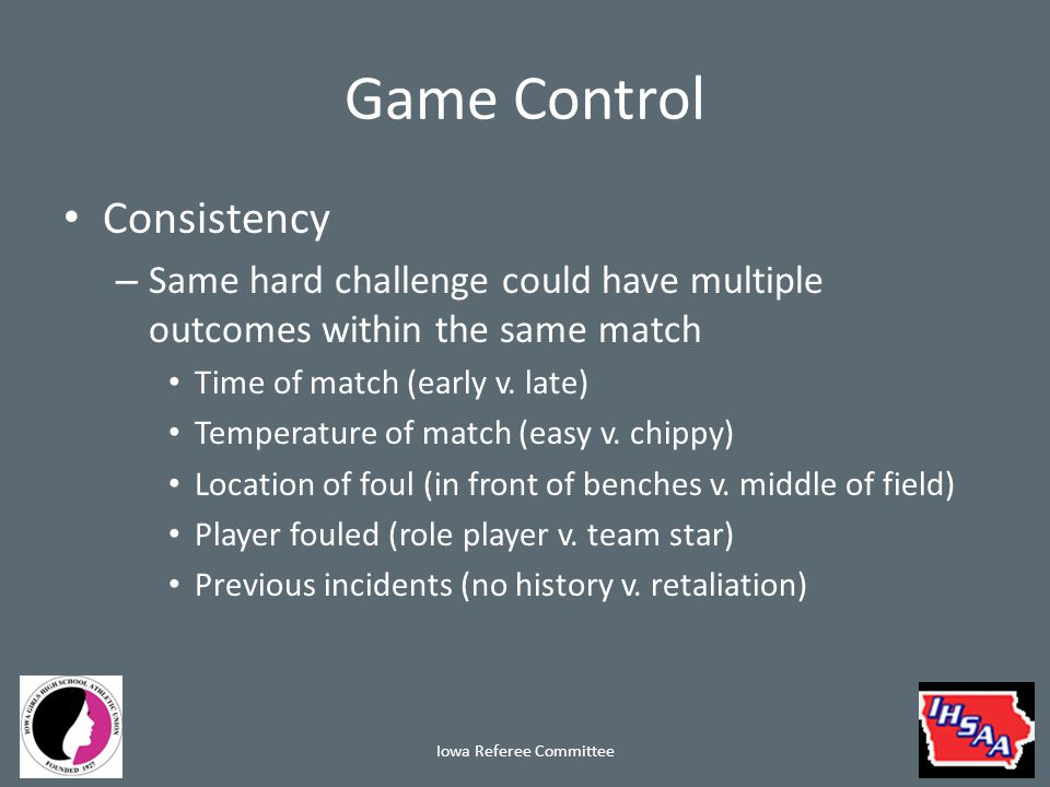 Game Control Consistency – Key is that the foul is recognized in the same manner at all times – That is consistency – The decision the officials make based upon all factors may be different – This is refereeing and may vary from moment to moment within a match Iowa Referee Committee