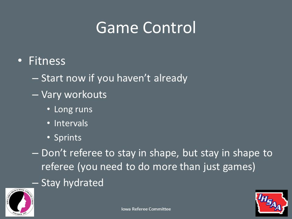 Game Control Fitness – Personal responsibility – If not fit, don't do the match If you can't keep up you will make mistakes You fail the kids that work too hard – Missing a foul call is excusable – Making mistakes because you are not fit is inexcusable – we owe the students more Iowa Referee Committee