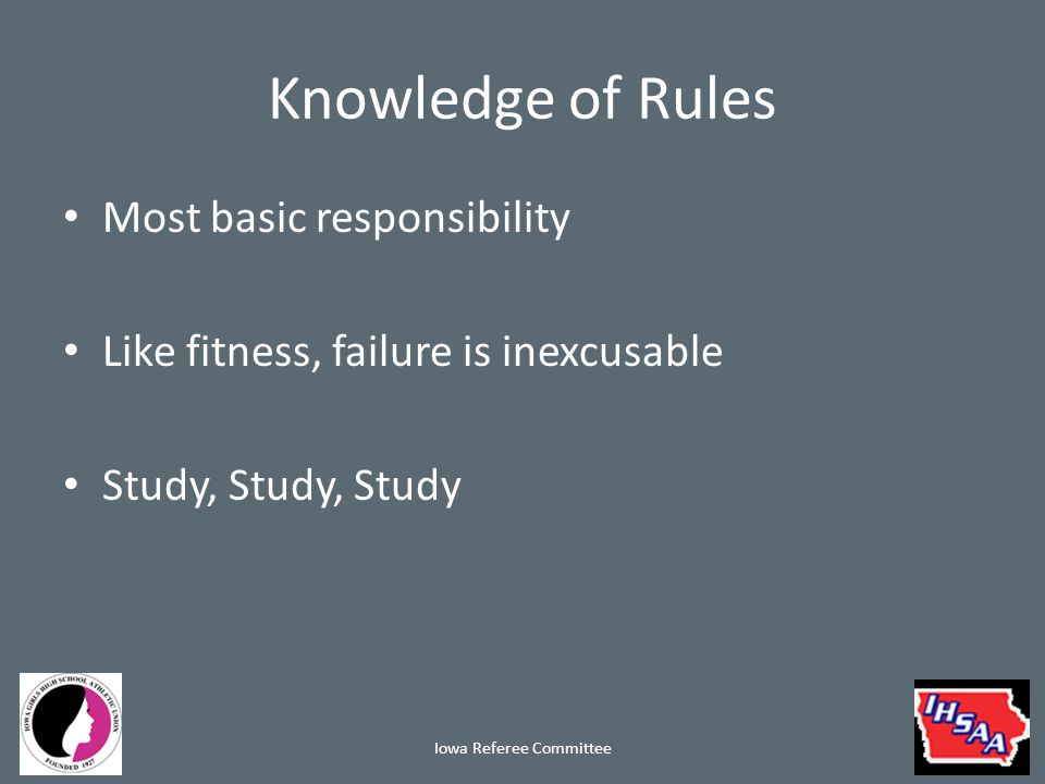 Knowledge of Rules Most basic responsibility Like fitness, failure is inexcusable Study, Study, Study Iowa Referee Committee