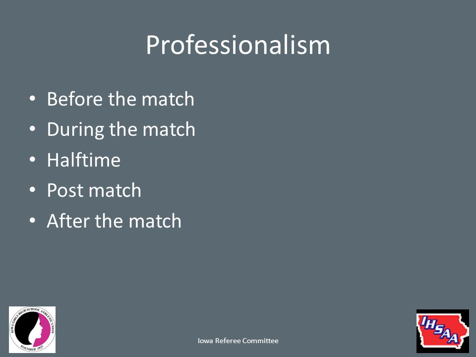 Professionalism Before the match – Prepare yourself mentally and physically Do not do multiple matches Eat properly – Arrive on time Be ready 30 minutes prior to match – Dress appropriately School appropriate attire If in uniform (not recommended), shirt tucked in and socks pulled up Iowa Referee Committee