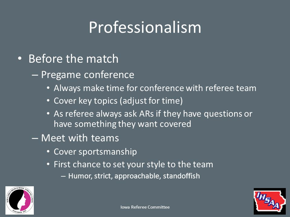 Professionalism Before the match – Captains meeting Invite the coaches Be brief (they aren't taking info back to their teams) Let them get back to warming up – Timing Make sure the teams aren't waiting for you Start on time Iowa Referee Committee
