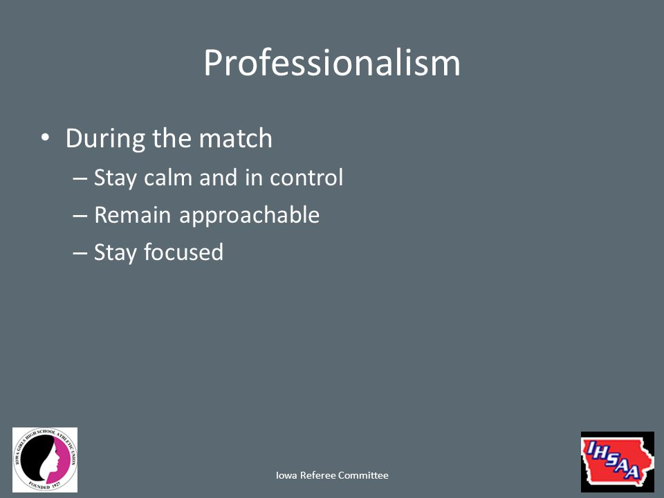 Professionalism Halftime – Avoid coaches when leaving the field If approached remain calm End discussion quickly and firmly – Do not check your cell phone – Speak quietly and away from teams/fans about game situations Iowa Referee Committee