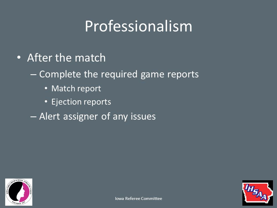 Professionalism After the match – Complete the required game reports Match report Ejection reports – Alert assigner of any issues Iowa Referee Committee