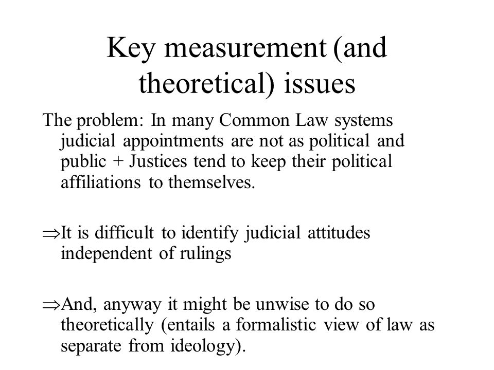 Key measurement (and theoretical) issues The problem: In many Common Law systems judicial appointments are not as political and public + Justices tend to keep their political affiliations to themselves.
