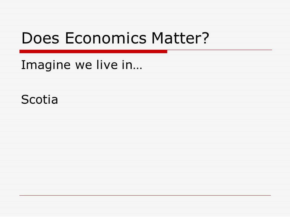 Does Economics Matter? Imagine we live in… Scotia