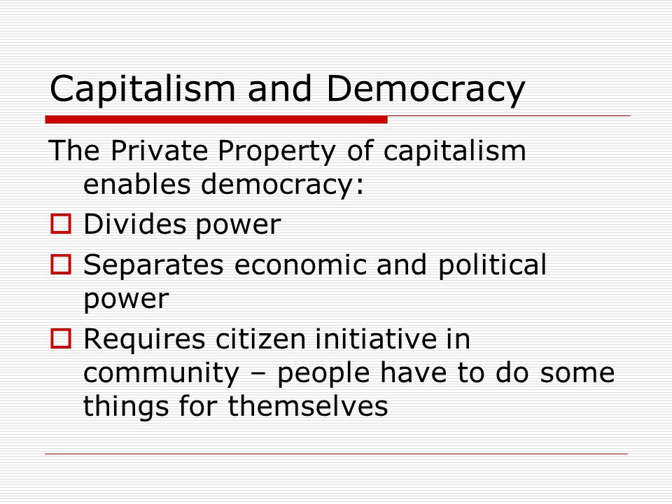 Capitalism and Democracy The Private Property of capitalism enables democracy:  Divides power  Separates economic and political power  Requires citizen initiative in community – people have to do some things for themselves