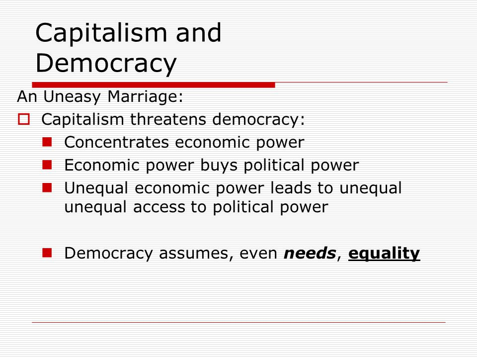 Capitalism and Democracy An Uneasy Marriage:  Capitalism threatens democracy: Concentrates economic power Economic power buys political power Unequal