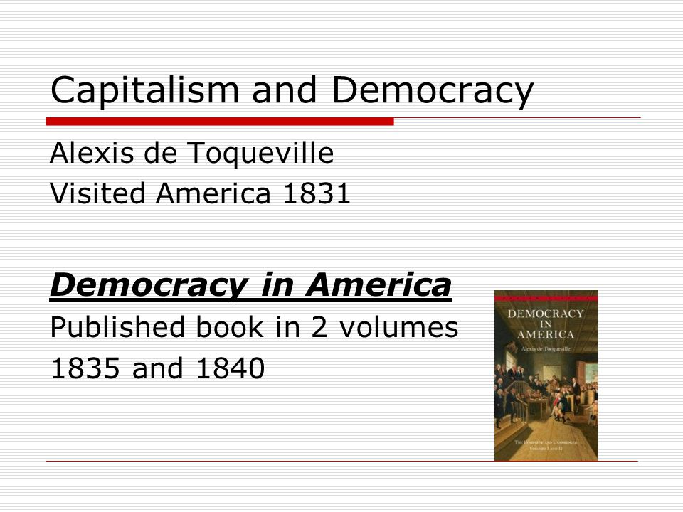 Capitalism and Democracy Alexis de Toqueville Visited America 1831 Democracy in America Published book in 2 volumes 1835 and 1840