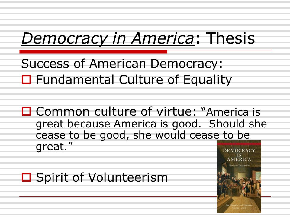 "Democracy in America: Thesis Success of American Democracy:  Fundamental Culture of Equality  Common culture of virtue: ""America is great because Am"