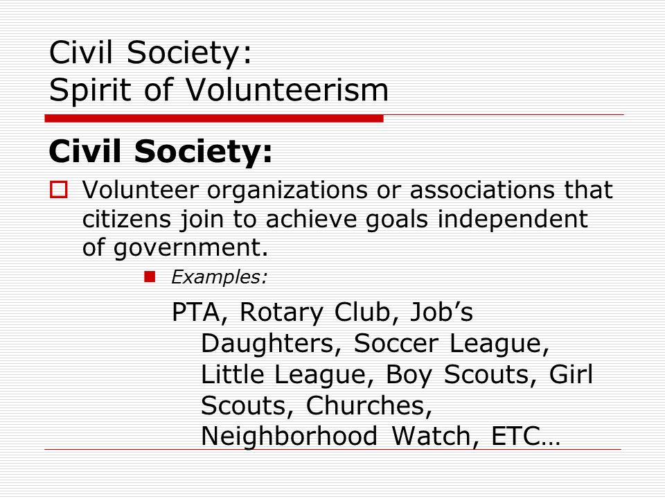 Civil Society: Spirit of Volunteerism Civil Society:  Volunteer organizations or associations that citizens join to achieve goals independent of government.