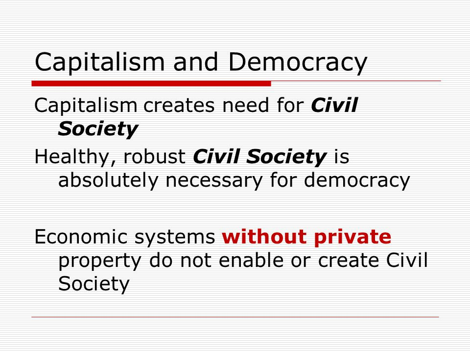 Capitalism and Democracy Capitalism creates need for Civil Society Healthy, robust Civil Society is absolutely necessary for democracy Economic systems without private property do not enable or create Civil Society