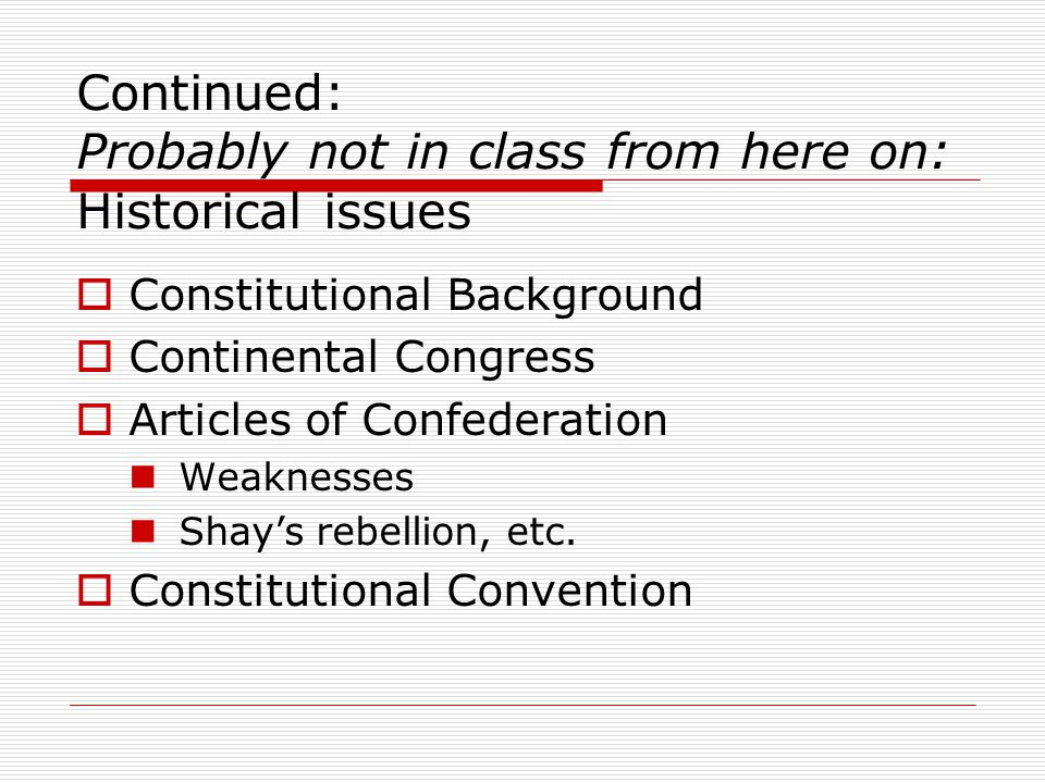 Continued: Probably not in class from here on: Historical issues  Constitutional Background  Continental Congress  Articles of Confederation Weaknesses Shay's rebellion, etc.