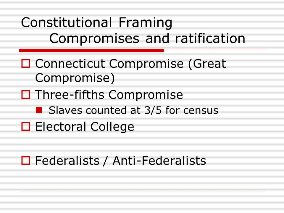 Constitutional Framing Compromises and ratification  Connecticut Compromise (Great Compromise)  Three-fifths Compromise Slaves counted at 3/5 for ce