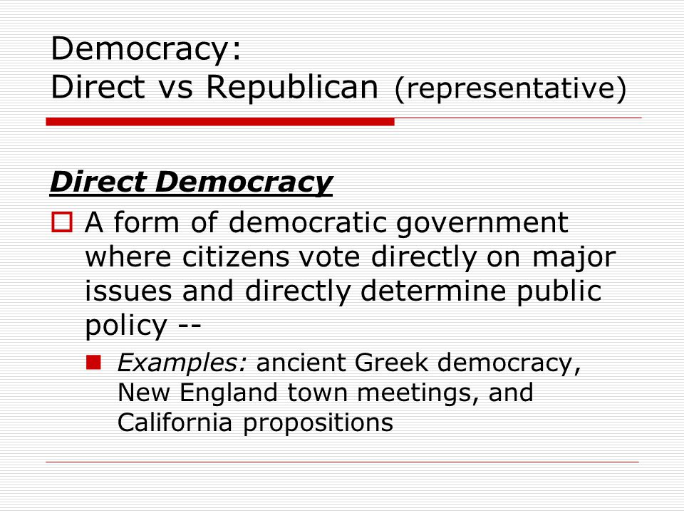 Democracy: Direct vs Republican (representative) Direct Democracy  A form of democratic government where citizens vote directly on major issues and directly determine public policy -- Examples: ancient Greek democracy, New England town meetings, and California propositions