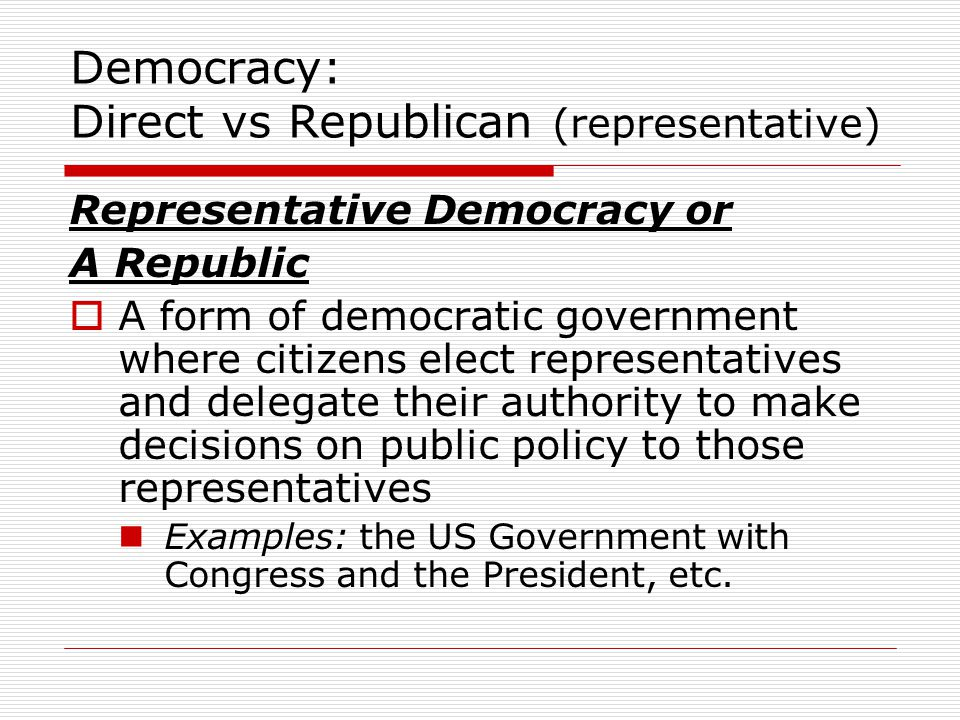 Democracy: Direct vs Republican (representative) Representative Democracy or A Republic  A form of democratic government where citizens elect representatives and delegate their authority to make decisions on public policy to those representatives Examples: the US Government with Congress and the President, etc.