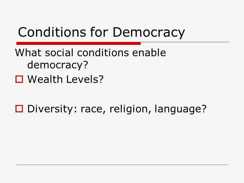 Conditions for Democracy What social conditions enable democracy?  Wealth Levels?  Diversity: race, religion, language?