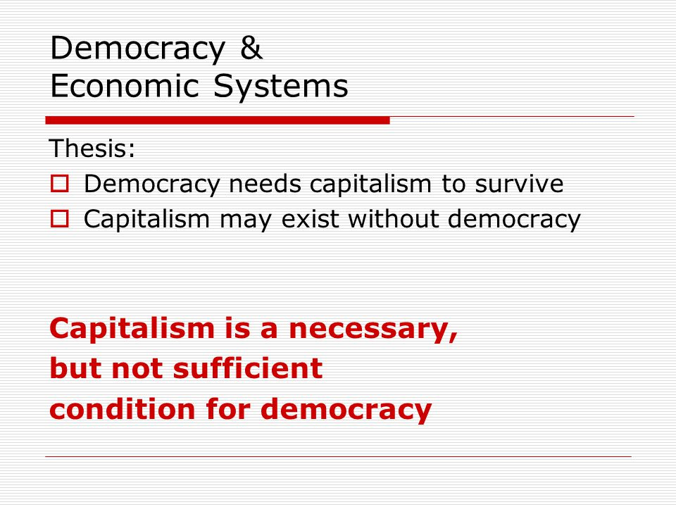 Democracy & Economic Systems Thesis:  Democracy needs capitalism to survive  Capitalism may exist without democracy Capitalism is a necessary, but not sufficient condition for democracy