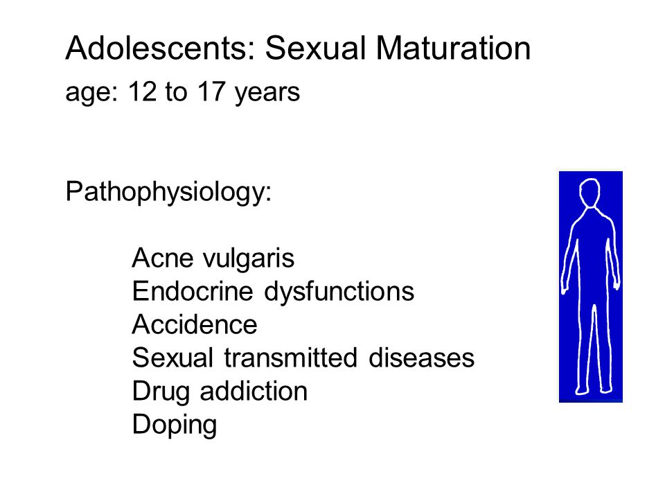 Adolescents: Sexual Maturation age: 12 to 17 years Pathophysiology: Acne vulgaris Endocrine dysfunctions Accidence Sexual transmitted diseases Drug addiction Doping