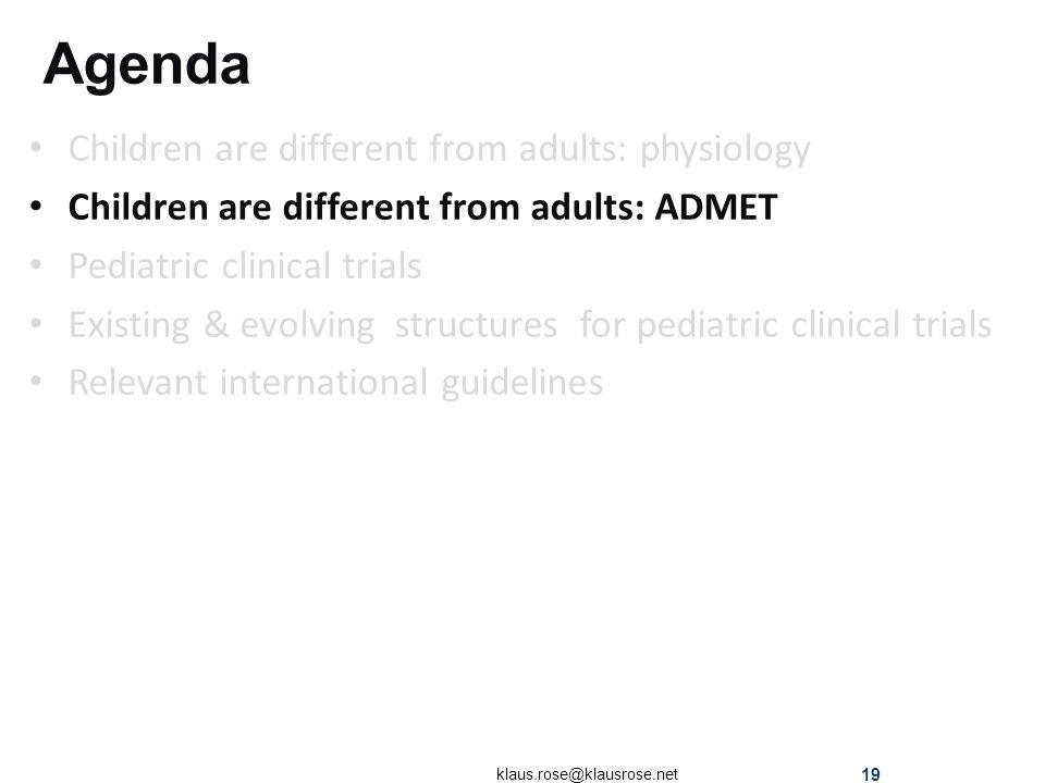 Agenda Children are different from adults: physiology Children are different from adults: ADMET Pediatric clinical trials Existing & evolving structures for pediatric clinical trials Relevant international guidelines klaus.rose@klausrose.net 19