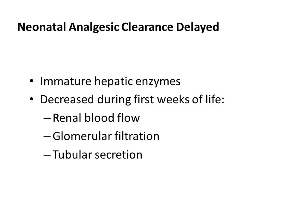 Neonatal Analgesic Clearance Delayed Immature hepatic enzymes Decreased during first weeks of life: – Renal blood flow – Glomerular filtration – Tubul