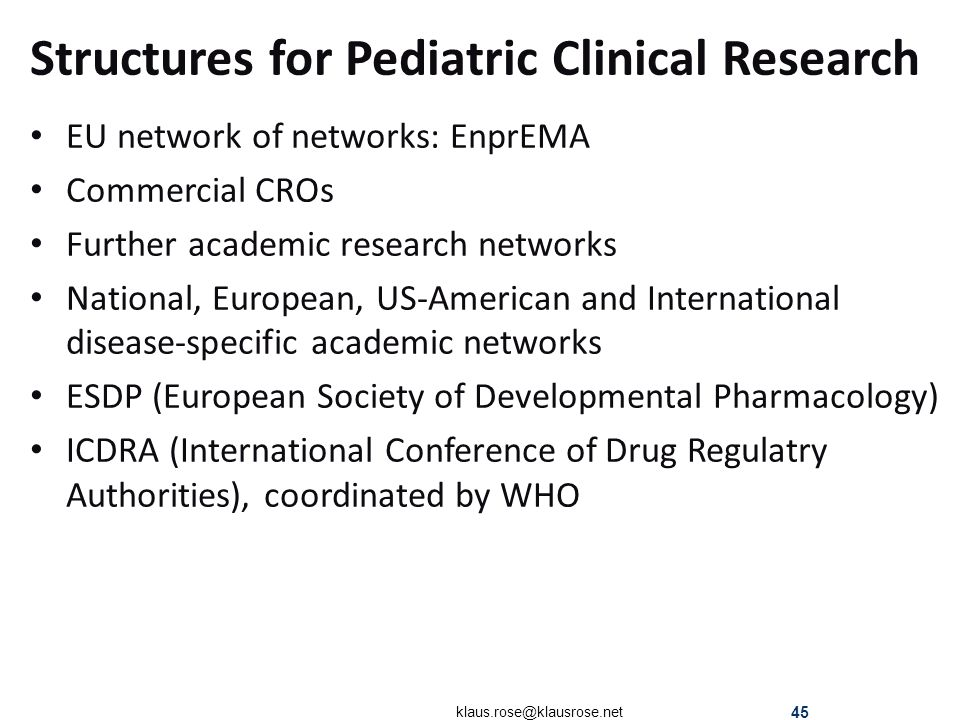 Structures for Pediatric Clinical Research EU network of networks: EnprEMA Commercial CROs Further academic research networks National, European, US-American and International disease-specific academic networks ESDP (European Society of Developmental Pharmacology) ICDRA (International Conference of Drug Regulatry Authorities), coordinated by WHO klaus.rose@klausrose.net 45