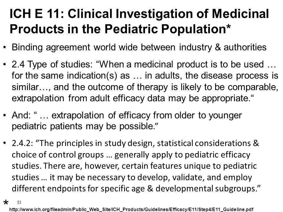 53 ICH E 11: Clinical Investigation of Medicinal Products in the Pediatric Population* Binding agreement world wide between industry & authorities 2.4 Type of studies: When a medicinal product is to be used … for the same indication(s) as … in adults, the disease process is similar…, and the outcome of therapy is likely to be comparable, extrapolation from adult efficacy data may be appropriate. And: … extrapolation of efficacy from older to younger pediatric patients may be possible. 2.4.2: The principles in study design, statistical considerations & choice of control groups … generally apply to pediatric efficacy studies.