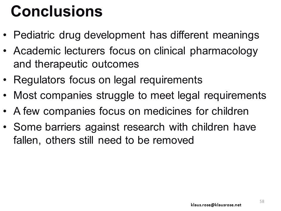 Conclusions Pediatric drug development has different meanings Academic lecturers focus on clinical pharmacology and therapeutic outcomes Regulators focus on legal requirements Most companies struggle to meet legal requirements A few companies focus on medicines for children Some barriers against research with children have fallen, others still need to be removed klaus.rose@klausrose.net 58