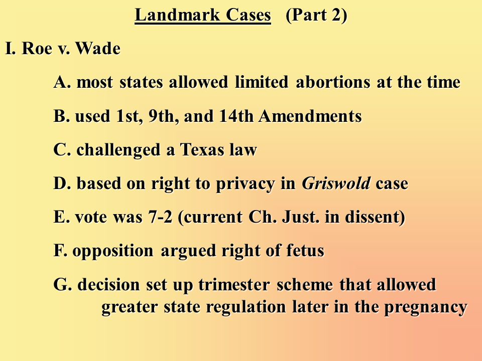 Landmark Cases (Part 2) I. Roe v. Wade A. most states allowed limited abortions at the time B. used 1st, 9th, and 14th Amendments C. challenged a Texa