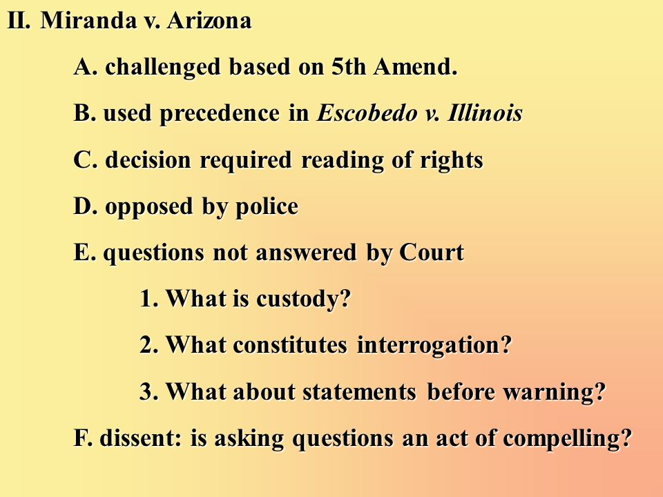 II. Miranda v. Arizona A. challenged based on 5th Amend. B. used precedence in Escobedo v. Illinois C. decision required reading of rights D. opposed