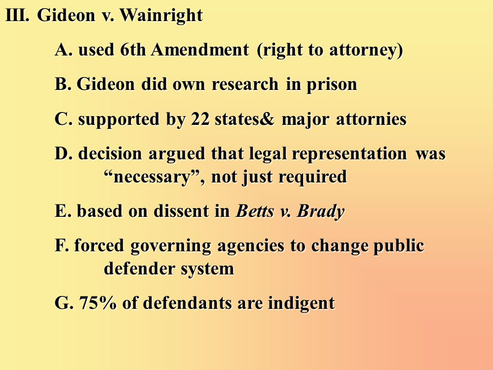 III. Gideon v. Wainright A. used 6th Amendment (right to attorney) B.