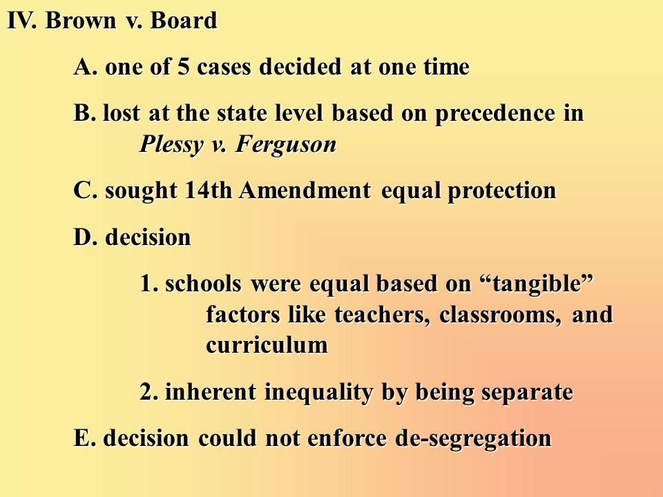 IV. Brown v. Board A. one of 5 cases decided at one time B. lost at the state level based on precedence in Plessy v. Ferguson C. sought 14th Amendment