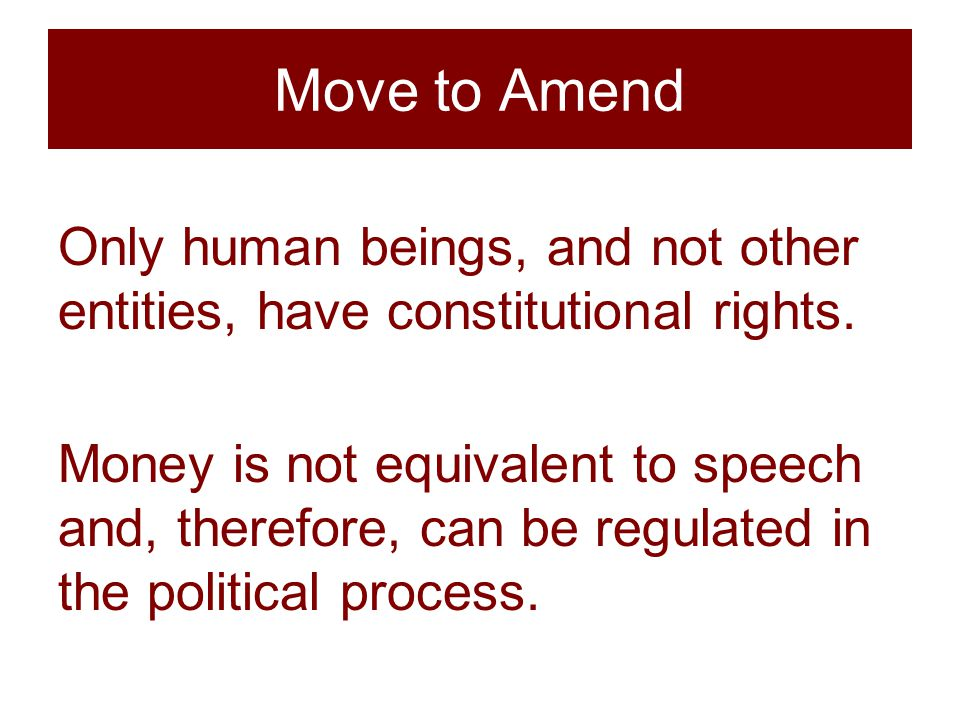 Move to Amend Only human beings, and not other entities, have constitutional rights.