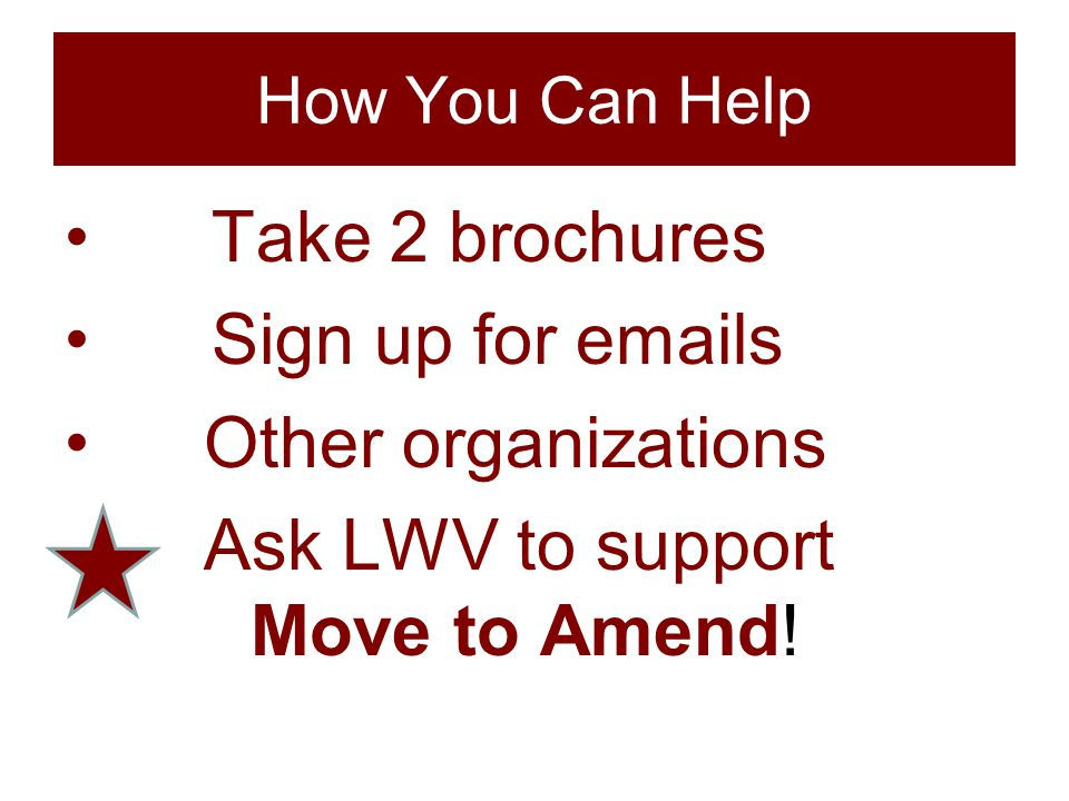 How You Can Help Take 2 brochures Sign up for emails Other organizations Ask LWV to support Move to Amend!