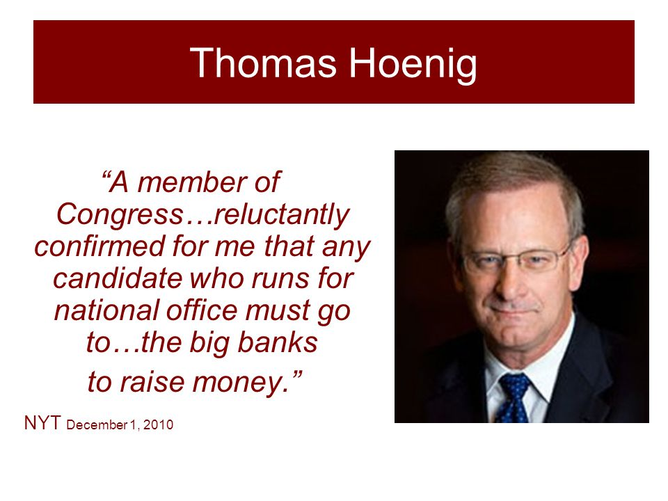 Thomas Hoenig A member of Congress…reluctantly confirmed for me that any candidate who runs for national office must go to…the big banks to raise money. NYT December 1, 2010