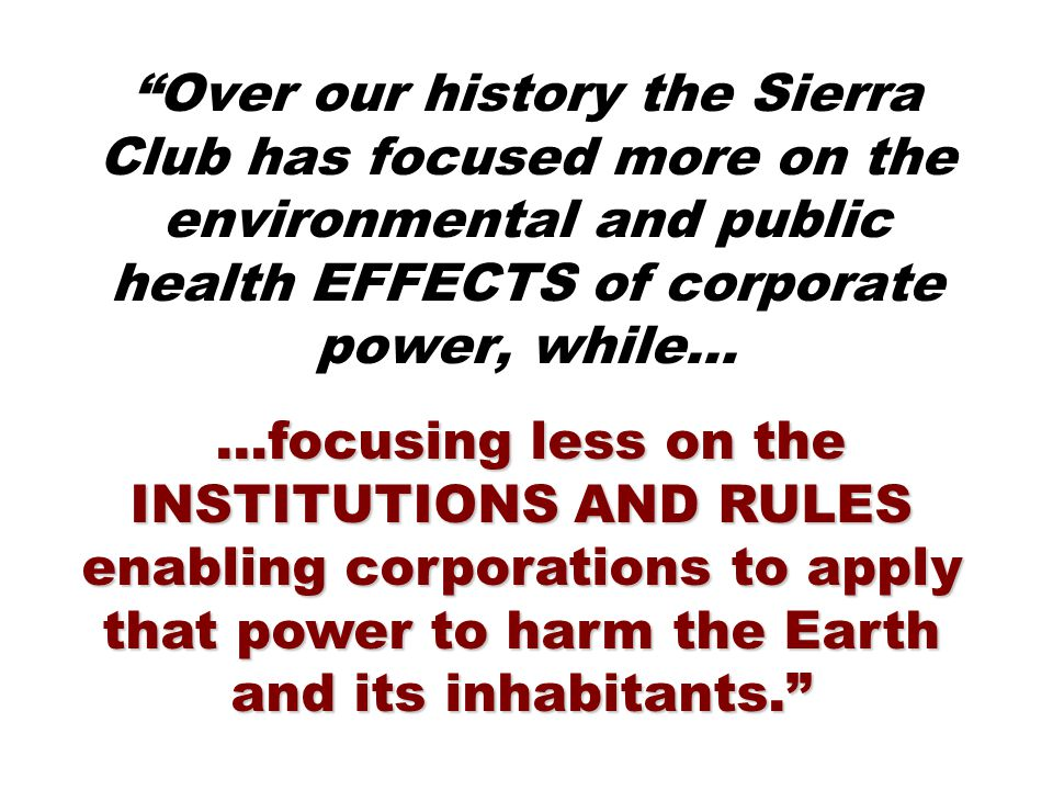 …focusing less on the INSTITUTIONS AND RULES enabling corporations to apply that power to harm the Earth and its inhabitants. …focusing less on the INSTITUTIONS AND RULES enabling corporations to apply that power to harm the Earth and its inhabitants. Over our history the Sierra Club has focused more on the environmental and public health EFFECTS of corporate power, while…