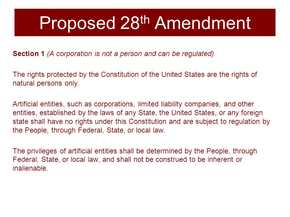 Proposed 28 th Amendment Section 1 (A corporation is not a person and can be regulated) The rights protected by the Constitution of the United States are the rights of natural persons only.