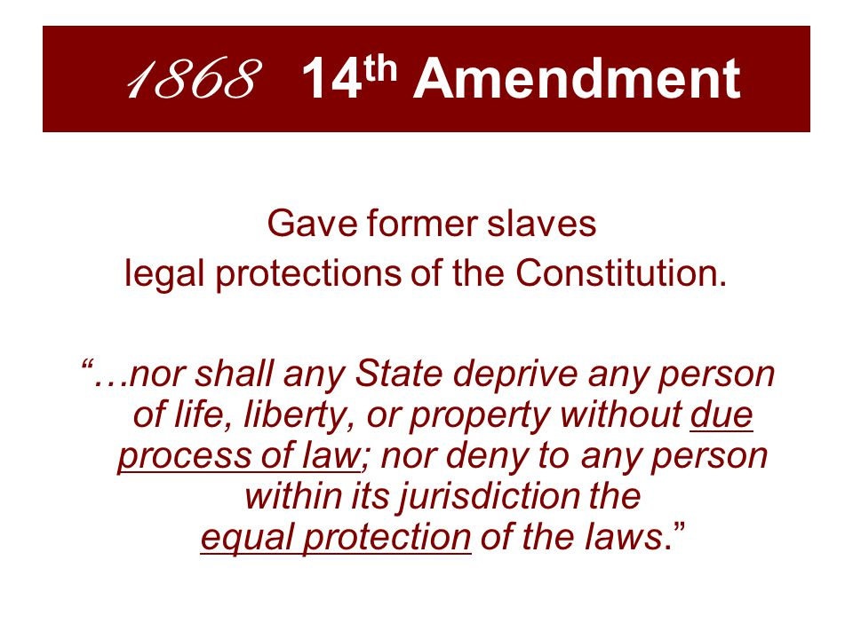 1868 14 th Amendment Gave former slaves legal protections of the Constitution.