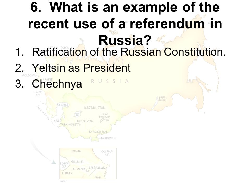 6. What is an example of the recent use of a referendum in Russia? 1.Ratification of the Russian Constitution. 2.Yeltsin as President 3.Chechnya