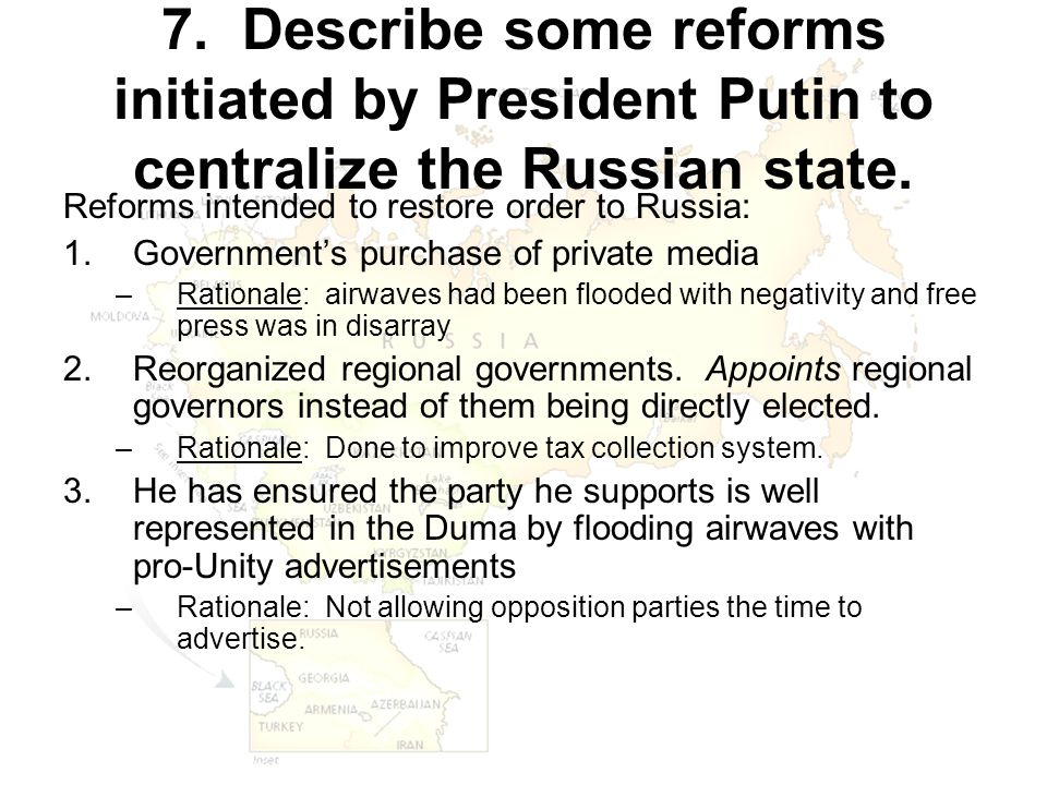 7. Describe some reforms initiated by President Putin to centralize the Russian state. Reforms intended to restore order to Russia: 1.Government's pur
